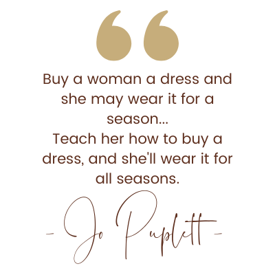 Quote from Jo Puplett: Buy a woman a dress and she may wear it for a season... Teach her how to buy a dress, and she'll wear it for all seasons.